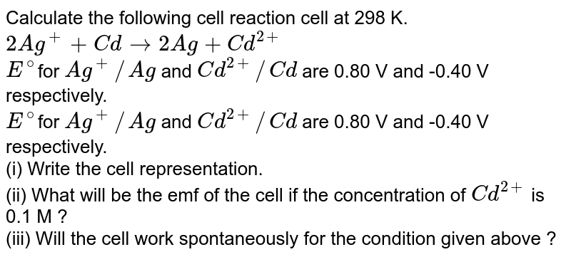 Calculate the following cell reaction cell at 298 K. <br> `2Ag^(+)+Cd to 2Ag+Cd^(2+)` <br> `E^(@)`for `Ag^(+)//Ag` and `Cd^(2+)//Cd` are 0.80 V and -0.40 V respectively. <br> `E^(@)`for `Ag^(+)//Ag` and `Cd^(2+)//Cd` are 0.80 V and -0.40 V respectively. <br> (i) Write the cell representation. <br> (ii) What will be the emf of the cell if the concentration of `Cd^(2+)` is 0.1 M ? <br> (iii) Will the cell work spontaneously for the condition given above ?
