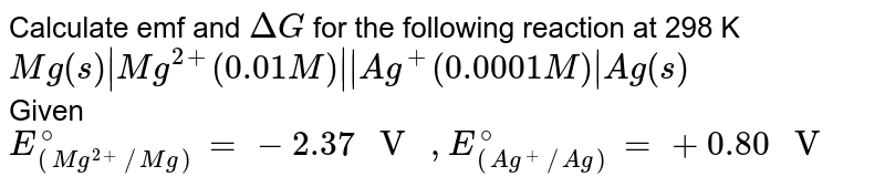 """Calculate emf and `DeltaG` for the following reaction at 298 K <br> `Mg(s)