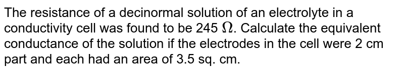 The resistance of a decinormal solution of an electrolyte in a conductivity cell was found to be 245 `Omega`. Calculate the equivalent conductance of the solution if the electrodes in the cell were 2 cm part and each had an area of 3.5 sq. cm.