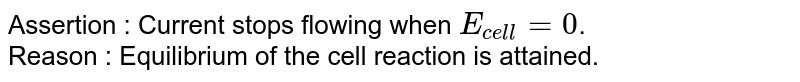 Assertion   :    Current stops flowing when `E_(cell)=0`. <br> Reason   :   Equilibrium of the cell reaction is attained.