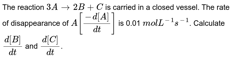 The reaction `3A to 2B+C` is carried in a closed vessel. The rate of disappearance of `A[(-d[A])/(dt)]` is 0.01 `molL^(-1)s^(-1)`. Calculate `(d[B])/(dt)` and `(d[C])/(dt)`.