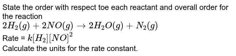 State the order with respect toe each reactant and overall order for the reaction <br> `2H_(2)(g) + 2NO(g) to 2H_(2)O(g) + N_(2)(g)` <br> Rate = `k[H_(2)][NO]^(2)` <br> Calculate the units for the rate constant.