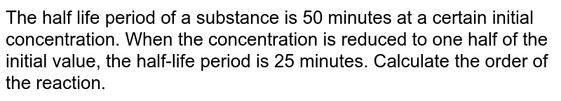 The half life period of a substance is 50 minutes at a certain initial concentration. When the concentration is reduced to one half of the initial value, the half-life period is 25 minutes. Calculate the order of the reaction.