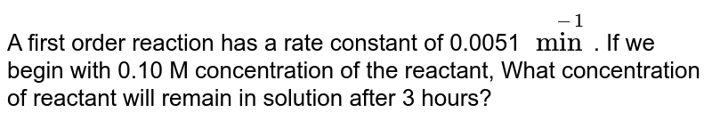 A first order reaction has a rate constant of 0.0051 `min^(-1)`. If we begin with 0.10 M concentration of the reactant, What concentration of reactant will remain in solution after 3 hours?