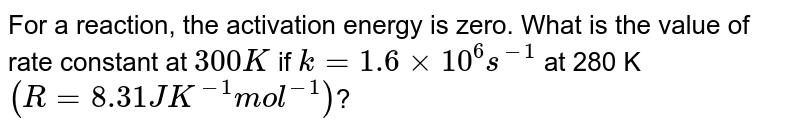 For a reaction, the activation energy is zero. What is the value of rate constant at `300 K` if `k=1.6 xx 10^(6)s^(-1)` at 280 K <br> `(R= 8.31 JK^(-1)mol^(-1))`?