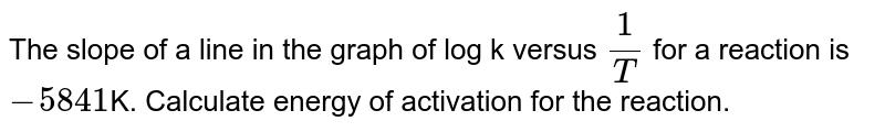 The slope of a line in the graph of log k versus `1/T` for a reaction is `-5841`K. Calculate energy of activation for the reaction.