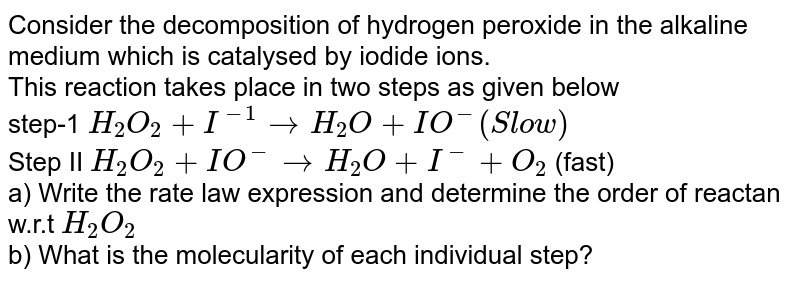 Consider the decomposition of hydrogen peroxide in the alkaline medium which is catalysed by iodide ions. <br> This reaction takes place in two steps as given below <br> step-1 `H_(2)O_(2) + I^(-1) to H_(2)O + IO^(-)(Slow)` <br> Step II `H_(2)O_(2) + IO^(-) to H_(2)O + I^(-) +O_(2)` (fast) <br> a) Write the rate law expression and determine the order of reactan w.r.t `H_(2)O_(2)` <br> b) What is the molecularity of each individual step?
