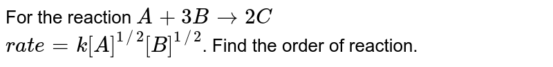 For the reaction `A+3B to 2C` <br> `rate = k[A]^(1//2)[B]^(1//2)`. Find the order of reaction.