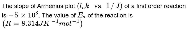 """The slope of Arrhenius plot `(l_(n)k """" vs """" 1//J)` of a first order reaction is `-5 xx 10^(3)`. The value of `E_(a)` of the reaction is `(R = 8.314 J K^(-1)mol^(-1))`"""