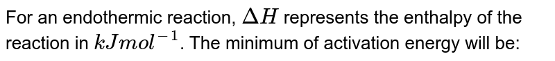 For an endothermic reaction, `DeltaH` represents the enthalpy of the reaction in `kJmol^(-1)`. The minimum of activation energy will be: