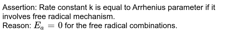 Assertion: Rate constant k is equal to Arrhenius parameter if it involves free radical mechanism. <br> Reason: `E_(a)=0` for the free radical combinations.