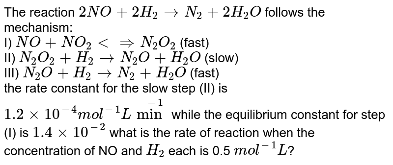 The reaction `2NO + 2H_(2) to N_(2) +2H_(2)O` follows the mechanism:  <br> I) `NO + NO_(2) ltimplies N_(2)O_(2)` (fast) <br> II) `N_(2)O_(2) + H_(2) to N_(2)O + H_(2)O` (slow) <br> III) `N_(2)O + H_(2) to N_(2) + H_(2)O` (fast) <br> the rate constant for the slow step (II) is `1.2 xx 10^(-4) mol^(-1)Lmin^(-1)` while the equilibrium constant for step (I) is `1.4 xx 10^(-2)` what is the rate of reaction when the concentration of NO and `H_(2)` each is 0.5 `mol^(-1)L`?