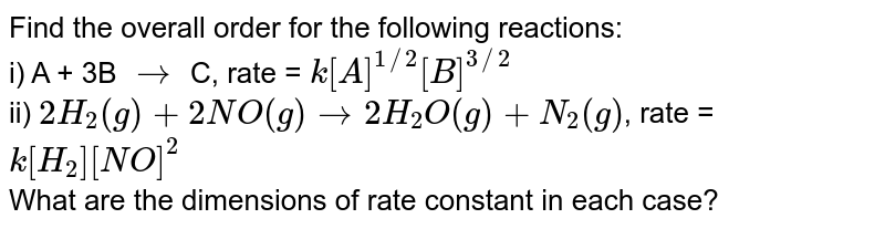 Find the overall order for the following reactions: <br> i) A + 3B `to` C, rate = `k[A]^(1//2)[B]^(3//2)` <br> ii) `2H_(2)(g) + 2NO (g) to 2H_(2)O (g) + N_(2)(g)`, rate =`k[H_(2)][NO]^(2)` <br> What are the dimensions of rate constant in each case?