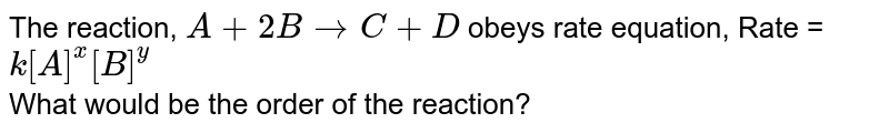 The reaction, `A + 2B to C +D` obeys rate equation, Rate =`k[A]^(x)[B]^(y)` <br> What would be the order of the reaction?