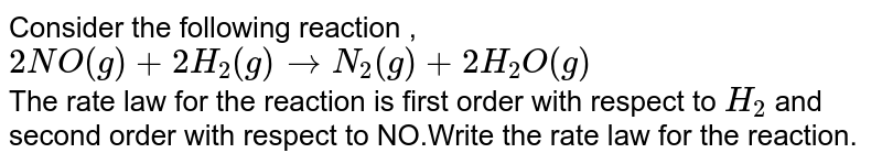 Consider the following reaction , `2NO(g) + 2H_(2)(g) to N_(2)(g) + 2H_(2)O(g)` <br> The rate law for the reaction is first order with respect to `H_(2)` and second order with respect to NO.Write the rate law for the reaction.
