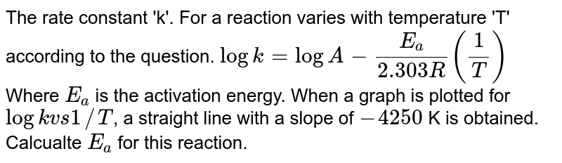 The rate constant 'k'. For a reaction varies with temperature 'T' according to the question. `log k = log A-(E_(a))/(2.303R)(1/T)` <br> Where `E_(a)` is the activation energy. When a graph is plotted for `log k vs 1//T`, a straight line with a slope of `-4250` K is obtained. Calcualte `E_(a)` for this reaction.