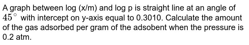 A graph between log (x/m) and log p is straight line at an angle of `45^(@)` with intercept on y-axis equal to 0.3010. Calculate the amount of the gas adsorbed per gram of the adsobent when the pressure is 0.2 atm.