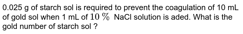 0.025 g of starch sol is required to prevent the coagulation of 10 mL of gold sol when 1 mL of `10%` NaCl solution is aded. What is the gold number of starch sol ?