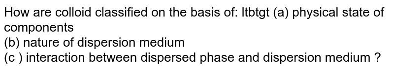 How are colloid classified on the basis of: ltbtgt (a) physical state of components <br> (b) nature of dispersion medium <br> (c ) interaction between dispersed phase and dispersion medium ?
