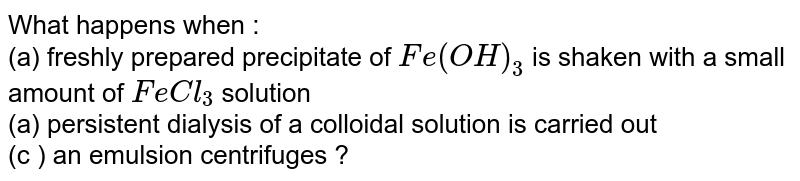 What happens when : <br> (a) freshly prepared precipitate of `Fe(OH)_(3)` is shaken with a small amount of `FeCl_(3)` solution <br> (a) persistent dialysis of a colloidal solution is carried out <br> (c ) an emulsion centrifuges ?
