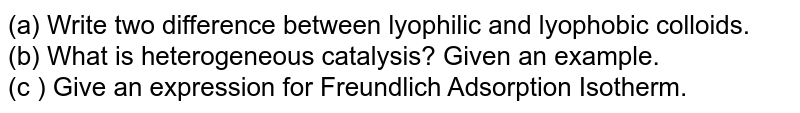 (a) Write two difference between lyophilic and lyophobic colloids. <br> (b) What is heterogeneous catalysis? Given an example. <br> (c ) Give an expression for Freundlich Adsorption Isotherm.