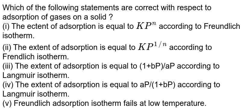 Which of the  following statements are correct with respect to adsorption of gases on a solid ? <br> (i) The ectent of adsorption is equal to `KP^(n)` according to Freundlich isotherm. <br> (ii) The extent of adsorption is equal to `KP^(1//n)` according to Frendlich isotherm. <br> (iii) The extent of adsorption is equal to (1+bP)/aP according to Langmuir isotherm. <br> (iv) The extent of adsorption is equal to aP/(1+bP) according to Langmuir isotherm. <br> (v)  Freundlich adsorption isotherm fails at low temperature.