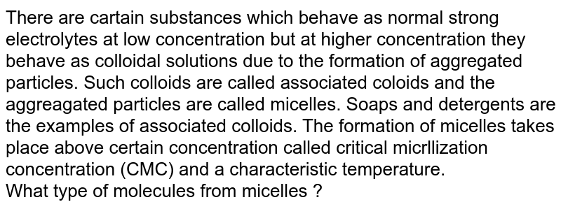 There are cartain substances which behave as normal  strong electrolytes at low concentration but at higher concentration they behave as colloidal solutions due to the formation of aggregated particles. Such colloids are called associated coloids and the aggreagated particles are called micelles. Soaps and detergents are the examples of associated colloids. The formation of micelles takes place above certain concentration called critical  micrllization concentration (CMC) and a characteristic temperature. <br> What type of molecules from micelles ?
