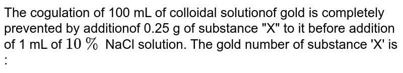 """The cogulation of 100 mL of colloidal solutionof gold is completely prevented by additionof 0.25 g of substance """"X"""" to it before addition of 1 mL of `10%` NaCl solution. The gold number of substance 'X'  is :"""