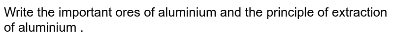 Write the important ores of aluminium and the principle of extraction of aluminium .