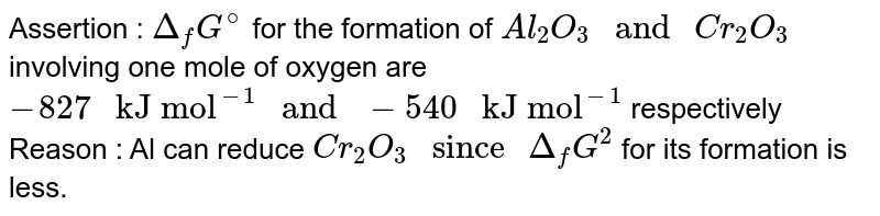 """Assertion : `Delta_(f)G^(@)` for the formation of `Al_(2)O_(3) """" and """" Cr_(2)O_(3)` involving one mole of oxygen are `-827 """" kJ mol""""^(-1) """" and """" -540 """" kJ mol""""^(-1)` respectively <br> Reason : Al can reduce `Cr_(2)O_(3) """" since """" Delta_(f)G^(2)` for its formation is less."""