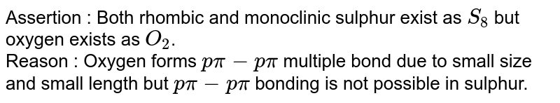 Assertion : Both rhombic and monoclinic sulphur exist as `S_(8)` but oxygen exists as `O_(2)`. <br> Reason : Oxygen forms `p pi- p pi` multiple bond due to small size and small length but ` p pi - p pi` bonding is not possible in sulphur.