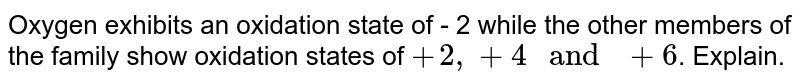 """Oxygen exhibits an oxidation state of - 2 while the other members of the family show oxidation states of `+2, +4 """" and """" +6`. Explain."""