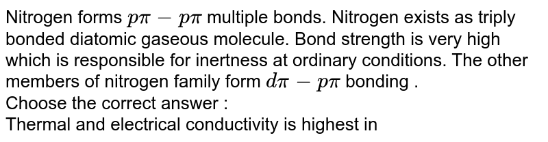 Nitrogen forms `p pi - p pi` multiple bonds. Nitrogen exists as triply bonded diatomic gaseous molecule. Bond strength is very high which is responsible for inertness at ordinary conditions. The other members of nitrogen family form `d pi- p pi` bonding . <br> Choose the correct answer : <br> Thermal and electrical conductivity is highest in