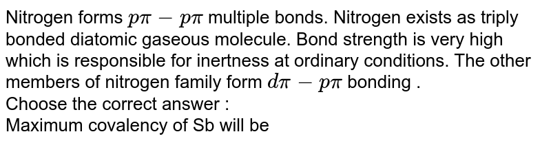 Nitrogen forms `p pi - p pi` multiple bonds. Nitrogen exists as triply bonded diatomic gaseous molecule. Bond strength is very high which is responsible for inertness at ordinary conditions. The other members of nitrogen family form `d pi- p pi` bonding . <br> Choose the correct answer :  <br> Maximum covalency of Sb will be