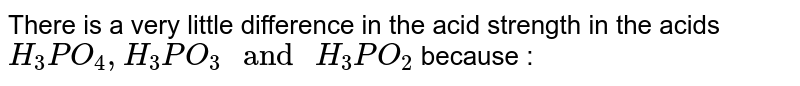 """There is a very little difference in the acid strength in the acids `H_(3)PO_(4), H_(3)PO_(3) """" and """" H_(3)PO_(2)` because :"""