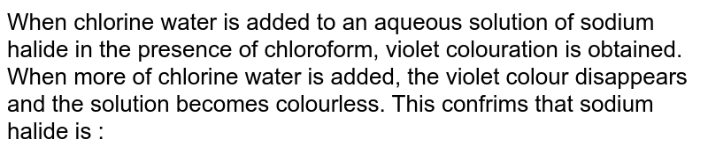 When chlorine water is added to an aqueous solution of sodium halide in the presence of chloroform, violet colouration is obtained. When more of chlorine water is added, the violet colour disappears and the solution becomes colourless. This confrims that sodium halide is :
