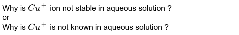 Why is `Cu^(+)` ion not stable in aqueous solution ? <br> or <br> Why is `Cu^(+)` is not known in aqueous solution ?