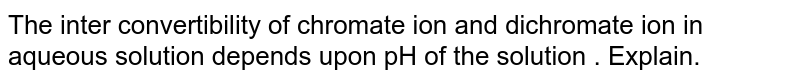 The inter convertibility of chromate ion and dichromate ion in aqueous solution depends upon pH of the solution . Explain.