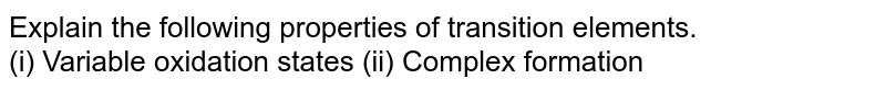 Explain the following properties of transition elements.  <br> (i) Variable oxidation states (ii) Complex formation