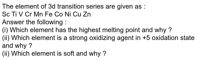 The element of 3d transition series are given as : <br> Sc Ti C Cr Mn Fe Co Ni Cu Zn <br> Answer the following : <br> (i)  Which element has the highest melting point and why ? <br> (ii) Which element is a strong oxidizing agent in +5 oxidation state and why ? <br> (ii) Which element is soft and why ?