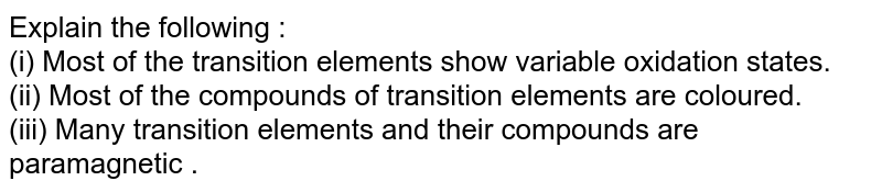 Explain the following : <br> (i) Most of the transition elements show variable oxidation states.  <br>(ii) Most of the compounds of transition elements are coloured.  <br> (iii) Many transition elements and their compounds are paramagnetic .