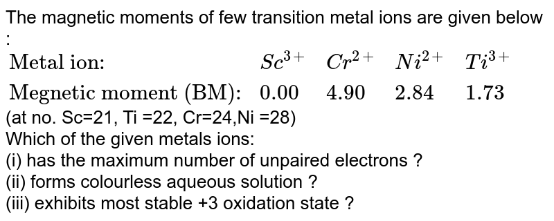 """The magnetic moments of few transition metal ions are given below :  <br> `{:(""""Metal ion"""":,Sc^(3+),Cr^(2+),Ni^(2+),Ti^(3+)),(""""Megnetic moment (BM):"""",0.00,4.90,2.84,1.73):}` <br> (at no. Sc=21, Ti =22, Cr=24,Ni =28) <br> Which of the given metals ions: <br> (i) has the maximum number of unpaired electrons ? <br> (ii) forms colourless aqueous solution ? <br>(iii) exhibits most stable +3 oxidation state ?"""