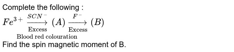 """Complete the  following : <br>  `underset(""""Blood red colouration"""")(Fe^(3+) underset(""""Excess"""")overset(SCN^(-))to (A) underset(""""Excess"""")overset(F^(-)) to (B))` <br> Find the spin magnetic moment of B."""