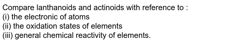 Compare lanthanoids and actinoids with reference to : <br> (i) the electronic of atoms <br> (ii) the oxidation states of elements  <br> (iii) general chemical reactivity of elements.
