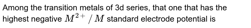 Among the transition metals of 3d series, that one that has the highest negative `M^(2+)//M` standard electrode  potential is