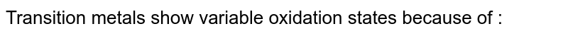 Transition  metals show variable oxidation states because of :