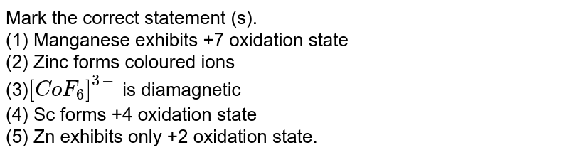 Mark the correct statement (s).  <br> (1) Manganese exhibits +7 oxidation state  <br> (2) Zinc forms coloured ions  <br> (3)`[CoF_(6)]^(3-)` is diamagnetic <br> (4) Sc forms +4 oxidation state  <br> (5) Zn exhibits only +2 oxidation state.