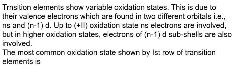Trnsition elements show variable oxidation states. This is due to their valence electrons which are found in two different orbitals i.e., ns and (n-1) d. Up to (+II) oxidation state ns electrons are involved, but in higher oxidation states, electrons of (n-1) d sub-shells are also involved. <br>  The most common oxidation state shown by Ist row of transition elements is