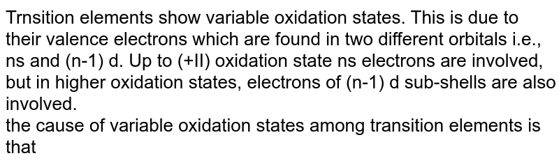 Trnsition elements show variable oxidation states. This is due to their valence electrons which are found in two different orbitals i.e., ns and (n-1) d. Up to (+II) oxidation state ns electrons are involved, but in higher oxidation states, electrons of (n-1) d sub-shells are also involved. <br> the cause of variable oxidation states among transition elements is that