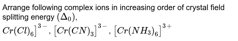 Arrange following complex ions in increasing order of crystal field splitting energy `(Delta_(0))`, <br> `Cr(Cl)_(6)]^(3-)`, `[Cr(CN)_(3)]^(3-)`, `[Cr(NH_(3))_(6)]^(3+)`